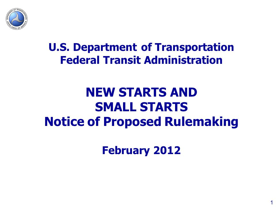 1 U.S. Department of Transportation Federal Transit Administration NEW STARTS AND SMALL STARTS Notice of Proposed Rulemaking February 2012
