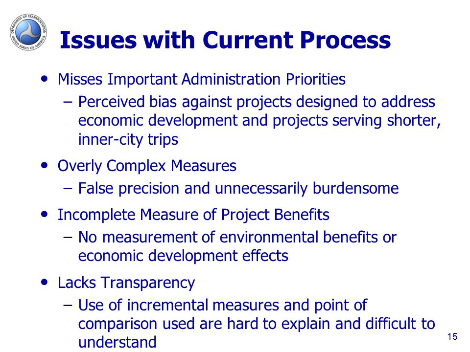 Issues with Current Process Misses Important Administration Priorities –Perceived bias against projects designed to address economic development and projects serving shorter, inner-city trips Overly Complex Measures –False precision and unnecessarily burdensome Incomplete Measure of Project Benefits –No measurement of environmental benefits or economic development effects Lacks Transparency –Use of incremental measures and point of comparison used are hard to explain and difficult to understand 15