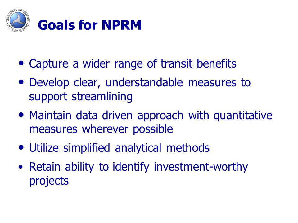 Goals for NPRM Capture a wider range of transit benefits Develop clear, understandable measures to support streamlining Maintain data driven approach with quantitative measures wherever possible Utilize simplified analytical methods Retain ability to identify investment-worthy projects