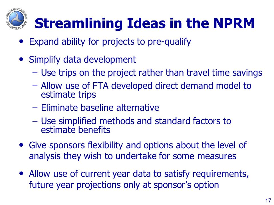 Streamlining Ideas in the NPRM Expand ability for projects to pre-qualify Simplify data development –Use trips on the project rather than travel time savings –Allow use of FTA developed direct demand model to estimate trips –Eliminate baseline alternative –Use simplified methods and standard factors to estimate benefits Give sponsors flexibility and options about the level of analysis they wish to undertake for some measures Allow use of current year data to satisfy requirements, future year projections only at sponsor's option 17
