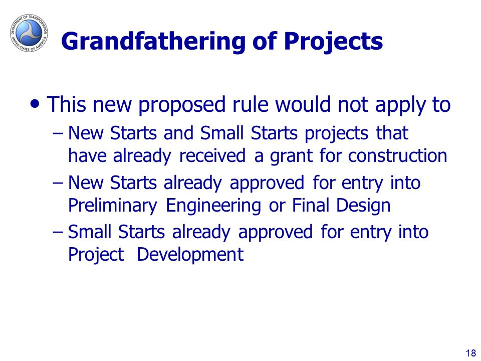 Grandfathering of Projects This new proposed rule would not apply to –New Starts and Small Starts projects that have already received a grant for construction –New Starts already approved for entry into Preliminary Engineering or Final Design –Small Starts already approved for entry into Project Development 18