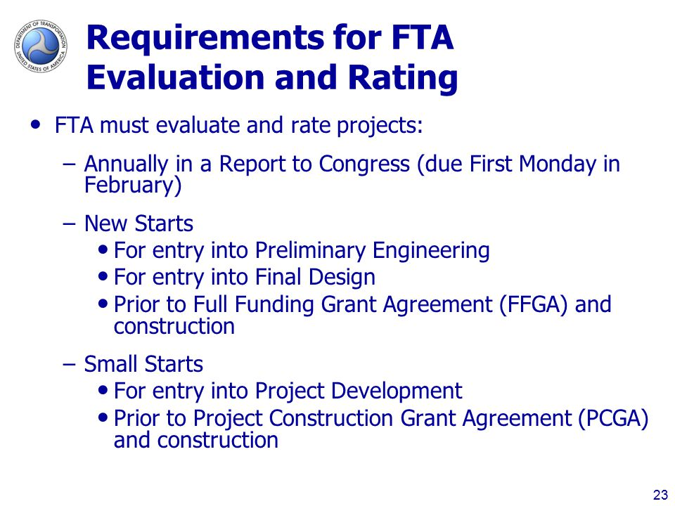 Requirements for FTA Evaluation and Rating FTA must evaluate and rate projects: –Annually in a Report to Congress (due First Monday in February) –New Starts For entry into Preliminary Engineering For entry into Final Design Prior to Full Funding Grant Agreement (FFGA) and construction –Small Starts For entry into Project Development Prior to Project Construction Grant Agreement (PCGA) and construction 23