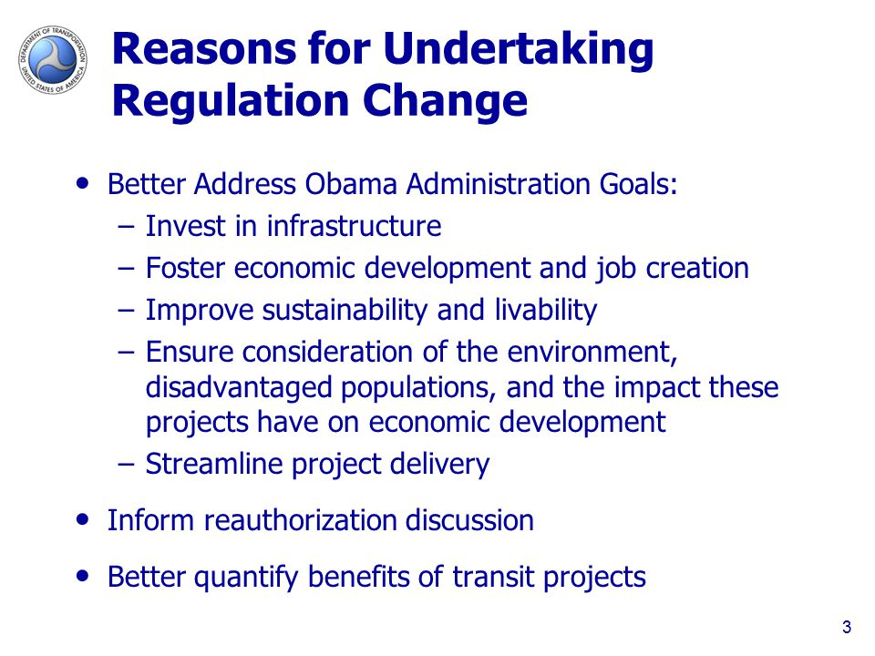 Reasons for Undertaking Regulation Change Better Address Obama Administration Goals: –Invest in infrastructure –Foster economic development and job creation –Improve sustainability and livability –Ensure consideration of the environment, disadvantaged populations, and the impact these projects have on economic development –Streamline project delivery Inform reauthorization discussion Better quantify benefits of transit projects 3