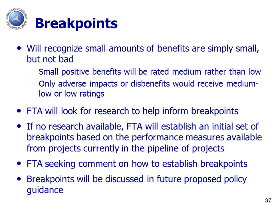 Breakpoints Will recognize small amounts of benefits are simply small, but not bad –Small positive benefits will be rated medium rather than low –Only adverse impacts or disbenefits would receive medium- low or low ratings FTA will look for research to help inform breakpoints If no research available, FTA will establish an initial set of breakpoints based on the performance measures available from projects currently in the pipeline of projects FTA seeking comment on how to establish breakpoints Breakpoints will be discussed in future proposed policy guidance 37