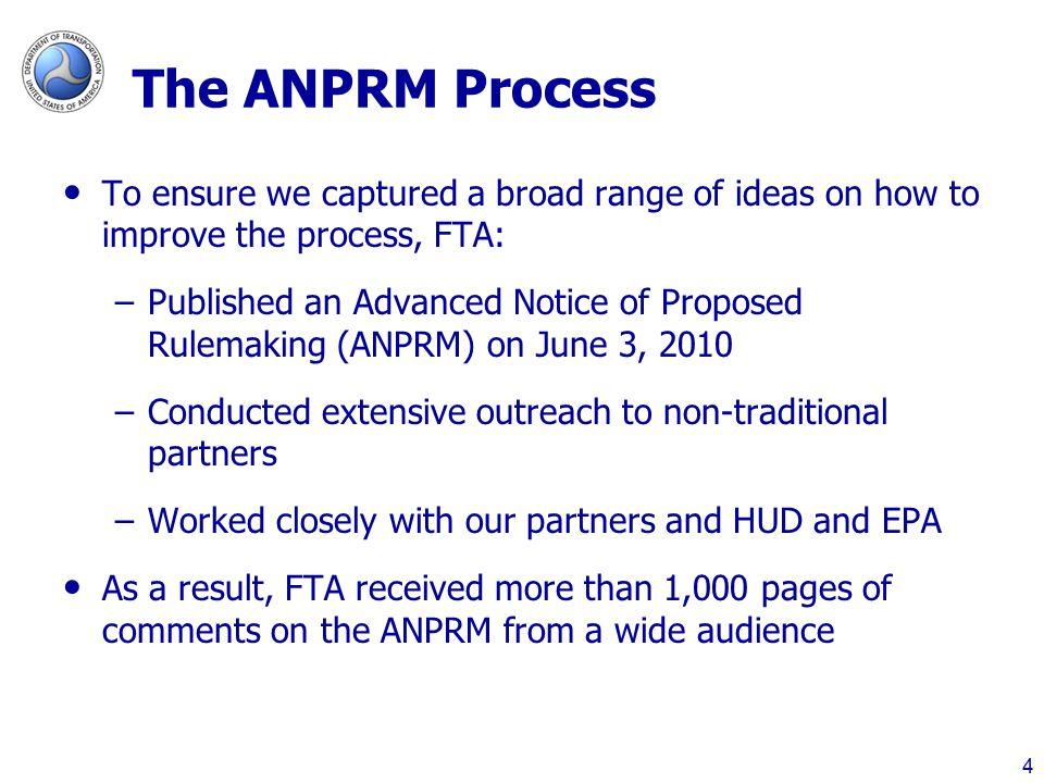 The ANPRM Process To ensure we captured a broad range of ideas on how to improve the process, FTA: –Published an Advanced Notice of Proposed Rulemaking (ANPRM) on June 3, 2010 –Conducted extensive outreach to non-traditional partners –Worked closely with our partners and HUD and EPA As a result, FTA received more than 1,000 pages of comments on the ANPRM from a wide audience 4
