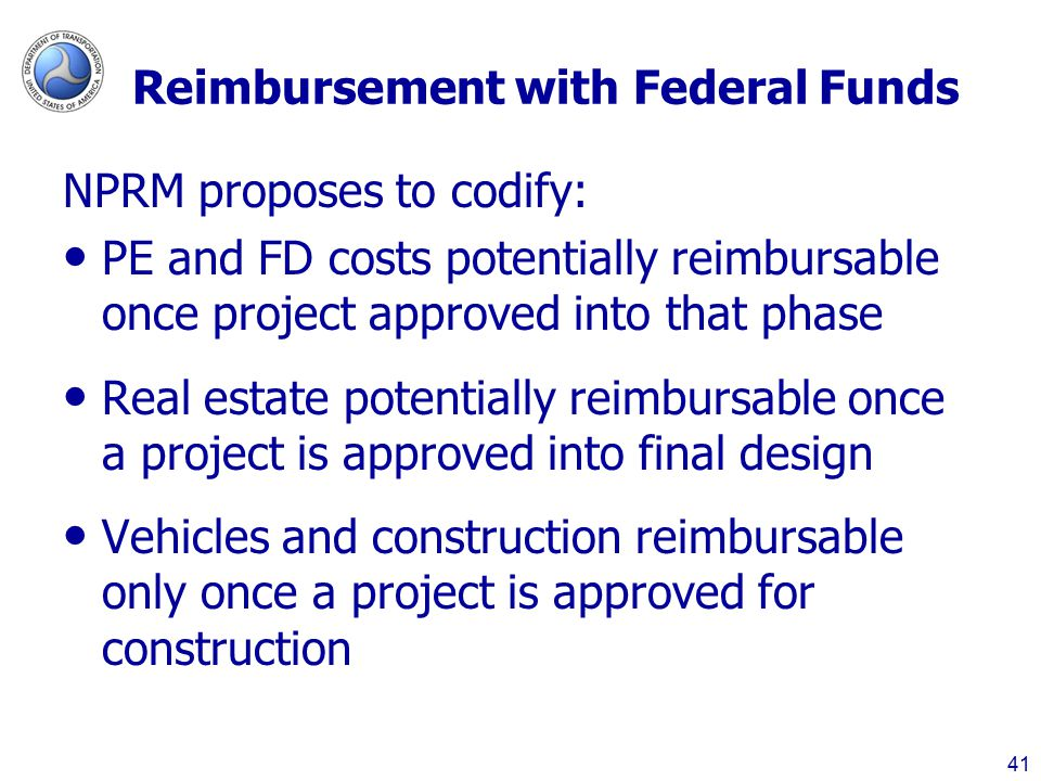 Reimbursement with Federal Funds NPRM proposes to codify: PE and FD costs potentially reimbursable once project approved into that phase Real estate potentially reimbursable once a project is approved into final design Vehicles and construction reimbursable only once a project is approved for construction 41