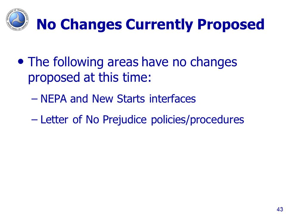 No Changes Currently Proposed The following areas have no changes proposed at this time: –NEPA and New Starts interfaces –Letter of No Prejudice policies/procedures 43