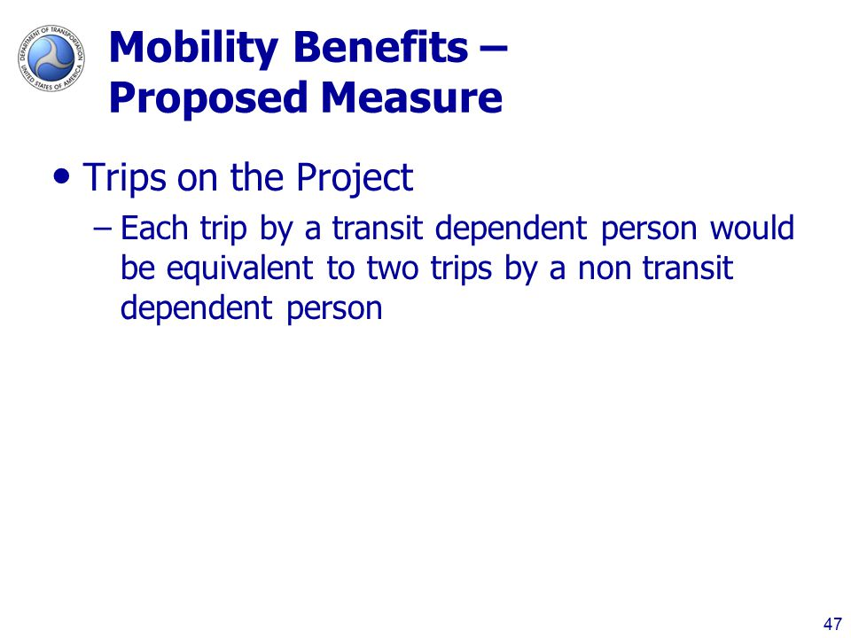 Mobility Benefits – Proposed Measure Trips on the Project –Each trip by a transit dependent person would be equivalent to two trips by a non transit dependent person 47