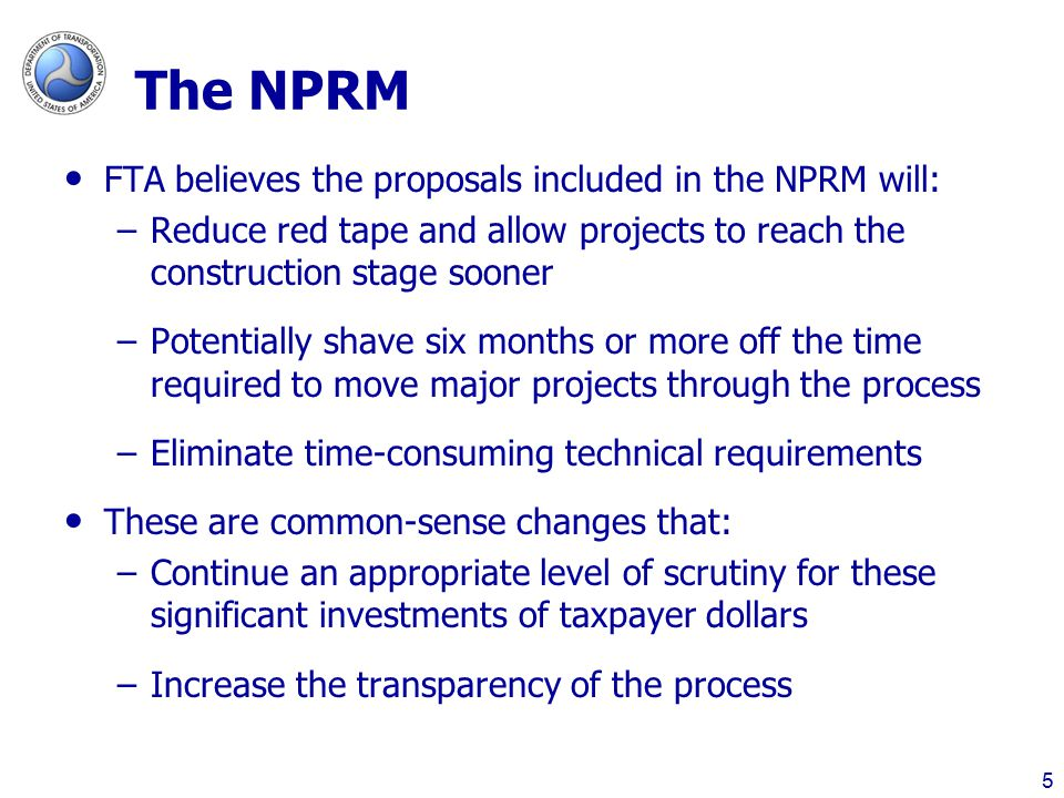 The NPRM FTA believes the proposals included in the NPRM will: –Reduce red tape and allow projects to reach the construction stage sooner –Potentially shave six months or more off the time required to move major projects through the process –Eliminate time-consuming technical requirements These are common-sense changes that: –Continue an appropriate level of scrutiny for these significant investments of taxpayer dollars –Increase the transparency of the process 5