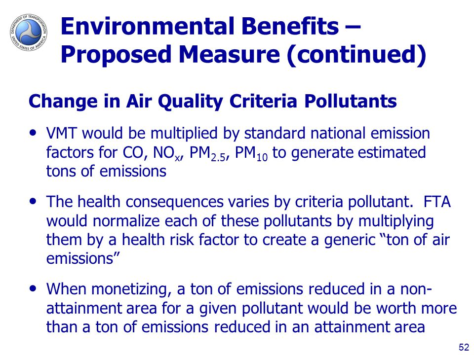 Environmental Benefits – Proposed Measure (continued) Change in Air Quality Criteria Pollutants VMT would be multiplied by standard national emission factors for CO, NO­ x, PM 2.5, PM 10 to generate estimated tons of emissions The health consequences varies by criteria pollutant.