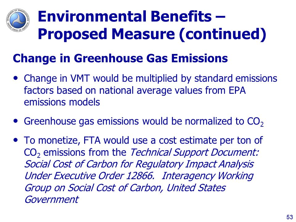 Environmental Benefits – Proposed Measure (continued) Change in Greenhouse Gas Emissions Change in VMT would be multiplied by standard emissions factors based on national average values from EPA emissions models Greenhouse gas emissions would be normalized to CO 2 To monetize, FTA would use a cost estimate per ton of CO 2 emissions from the Technical Support Document: Social Cost of Carbon for Regulatory Impact Analysis Under Executive Order 12866.