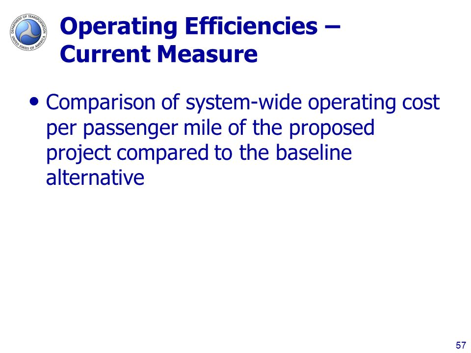 57 Operating Efficiencies – Current Measure Comparison of system-wide operating cost per passenger mile of the proposed project compared to the baseline alternative