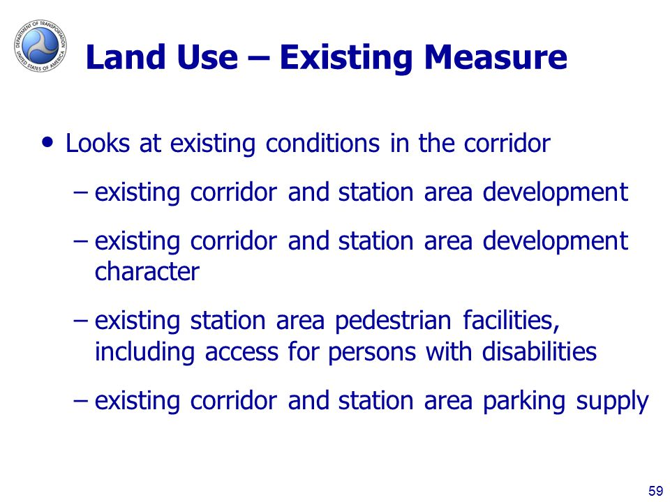 Land Use – Existing Measure Looks at existing conditions in the corridor –existing corridor and station area development –existing corridor and station area development character –existing station area pedestrian facilities, including access for persons with disabilities –existing corridor and station area parking supply 59
