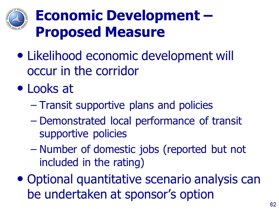 Economic Development – Proposed Measure Likelihood economic development will occur in the corridor Looks at –Transit supportive plans and policies –Demonstrated local performance of transit supportive policies –Number of domestic jobs (reported but not included in the rating) Optional quantitative scenario analysis can be undertaken at sponsor's option 62