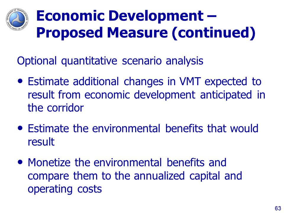 Economic Development – Proposed Measure (continued) Optional quantitative scenario analysis Estimate additional changes in VMT expected to result from economic development anticipated in the corridor Estimate the environmental benefits that would result Monetize the environmental benefits and compare them to the annualized capital and operating costs 63