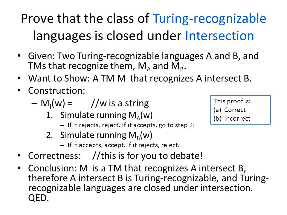 Prove that the class of Turing-recognizable languages is closed under Intersection Given: Two Turing-recognizable languages A and B, and TMs that recognize them, M A and M B.