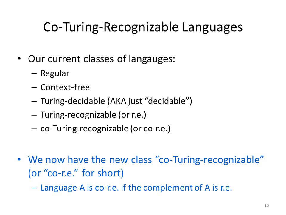 Co-Turing-Recognizable Languages Our current classes of langauges: – Regular – Context-free – Turing-decidable (AKA just decidable ) – Turing-recognizable (or r.e.) – co-Turing-recognizable (or co-r.e.) We now have the new class co-Turing-recognizable (or co-r.e. for short) – Language A is co-r.e.