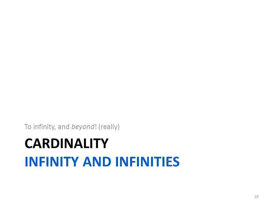 CARDINALITY INFINITY AND INFINITIES To infinity, and beyond! (really) 16