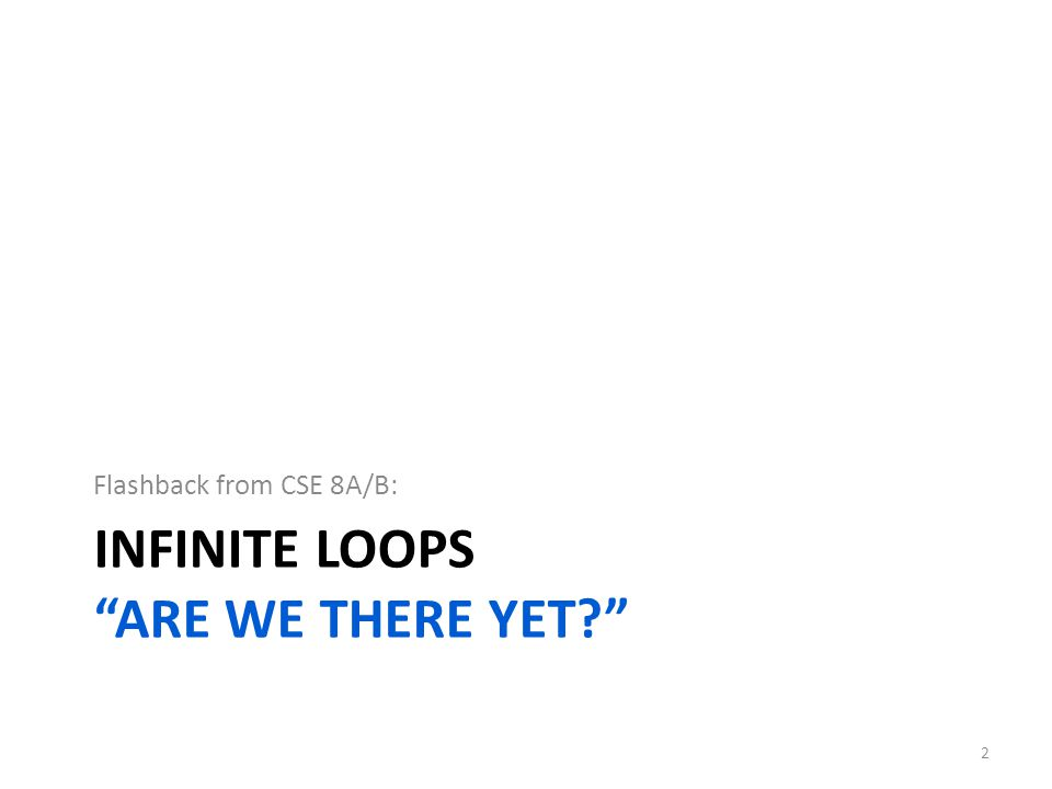 INFINITE LOOPS ARE WE THERE YET? Flashback from CSE 8A/B: 2