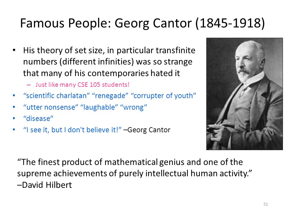 Famous People: Georg Cantor (1845-1918) His theory of set size, in particular transfinite numbers (different infinities) was so strange that many of his contemporaries hated it – Just like many CSE 105 students.