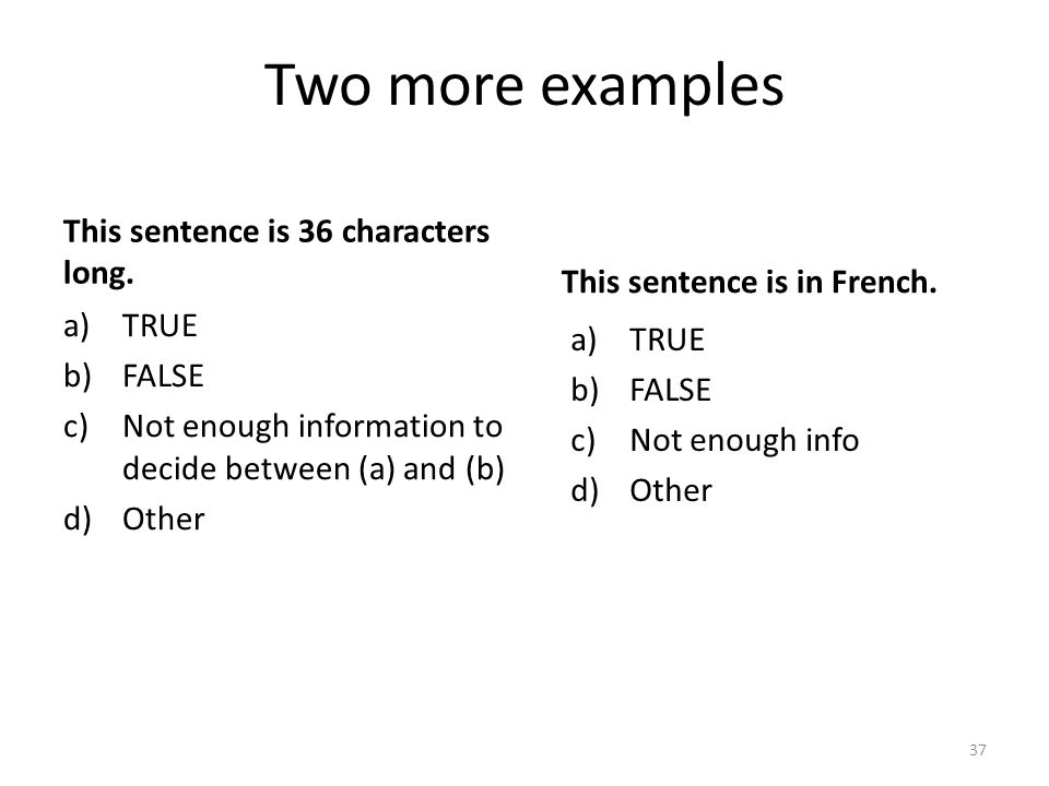 Two more examples This sentence is 36 characters long. a)TRUE b)FALSE c)Not enough information to decide between (a) and (b) d)Other 37 This sentence