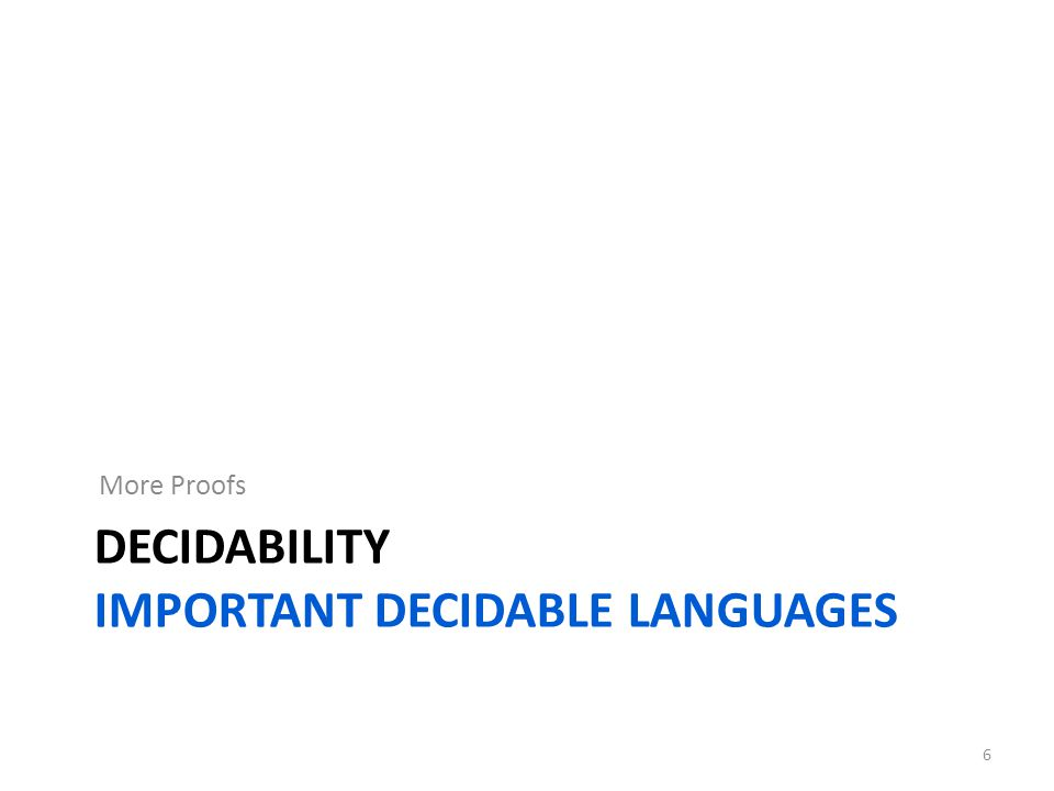 DECIDABILITY IMPORTANT DECIDABLE LANGUAGES More Proofs 6