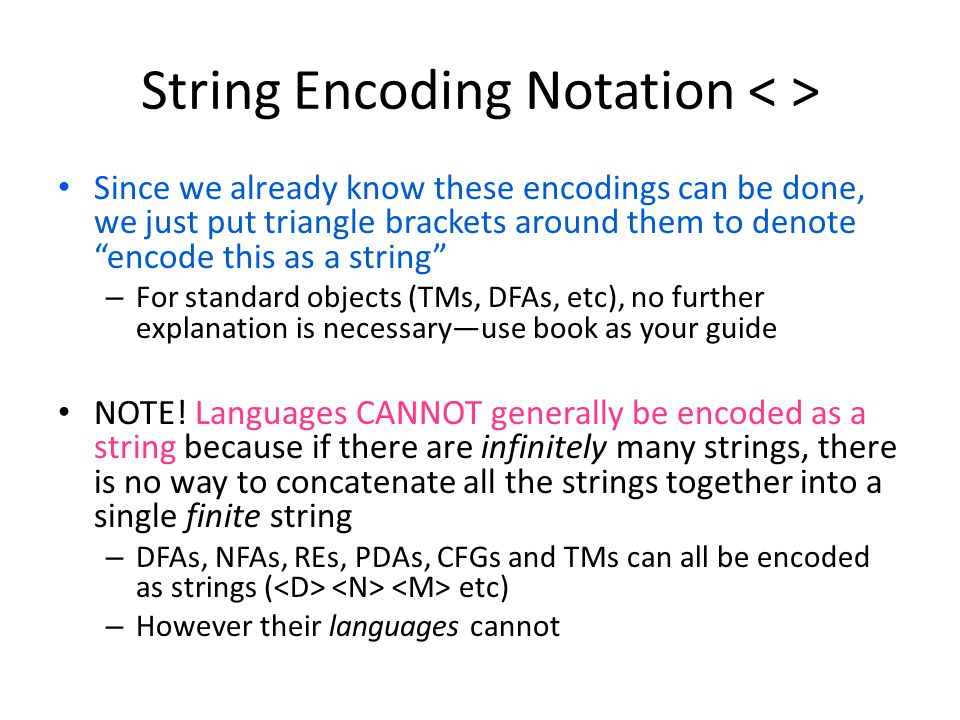 String Encoding Notation Since we already know these encodings can be done, we just put triangle brackets around them to denote encode this as a string – For standard objects (TMs, DFAs, etc), no further explanation is necessary—use book as your guide NOTE.