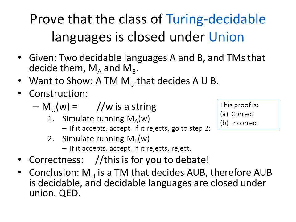 Prove that the class of Turing-decidable languages is closed under Union Given: Two decidable languages A and B, and TMs that decide them, M A and M B