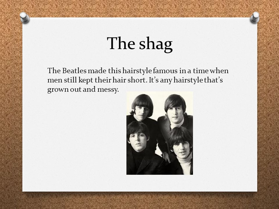 The shag The Beatles made this hairstyle famous in a time when men still kept their hair short. It's any hairstyle that's grown out and messy.