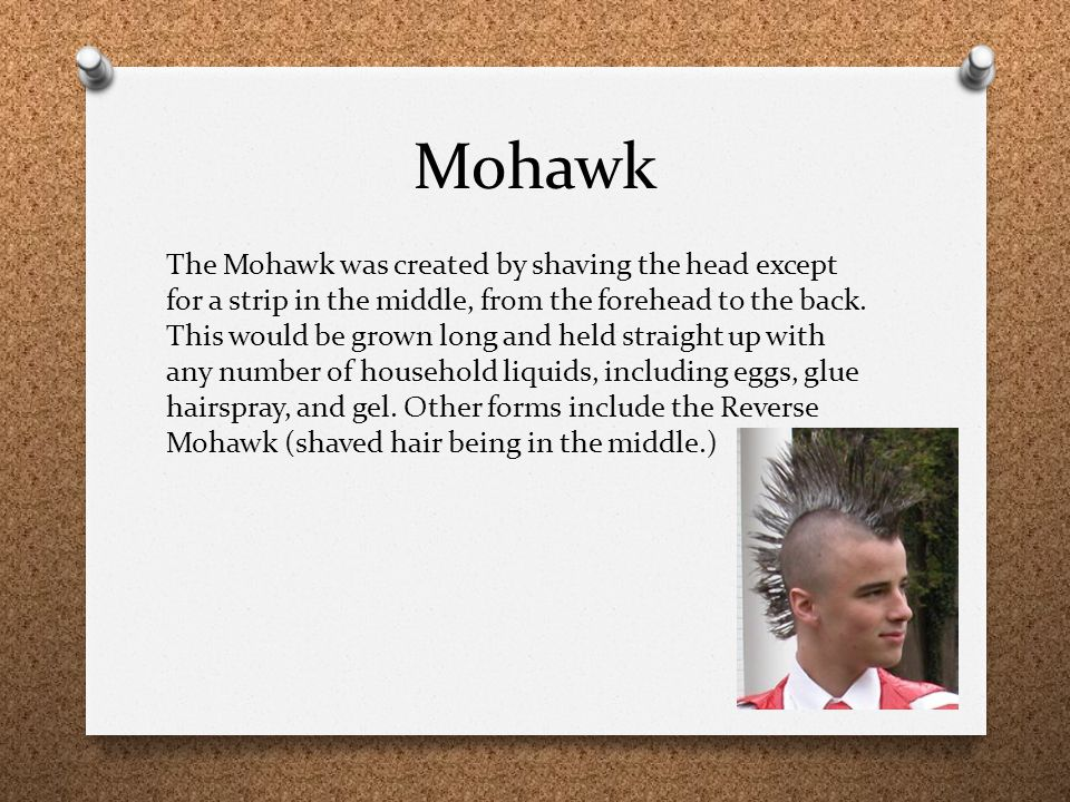 Mohawk The Mohawk was created by shaving the head except for a strip in the middle, from the forehead to the back. This would be grown long and held s