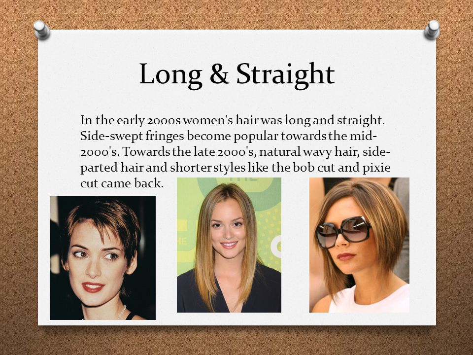Long & Straight In the early 2000s women's hair was long and straight. Side-swept fringes become popular towards the mid- 2000's. Towards the late 200