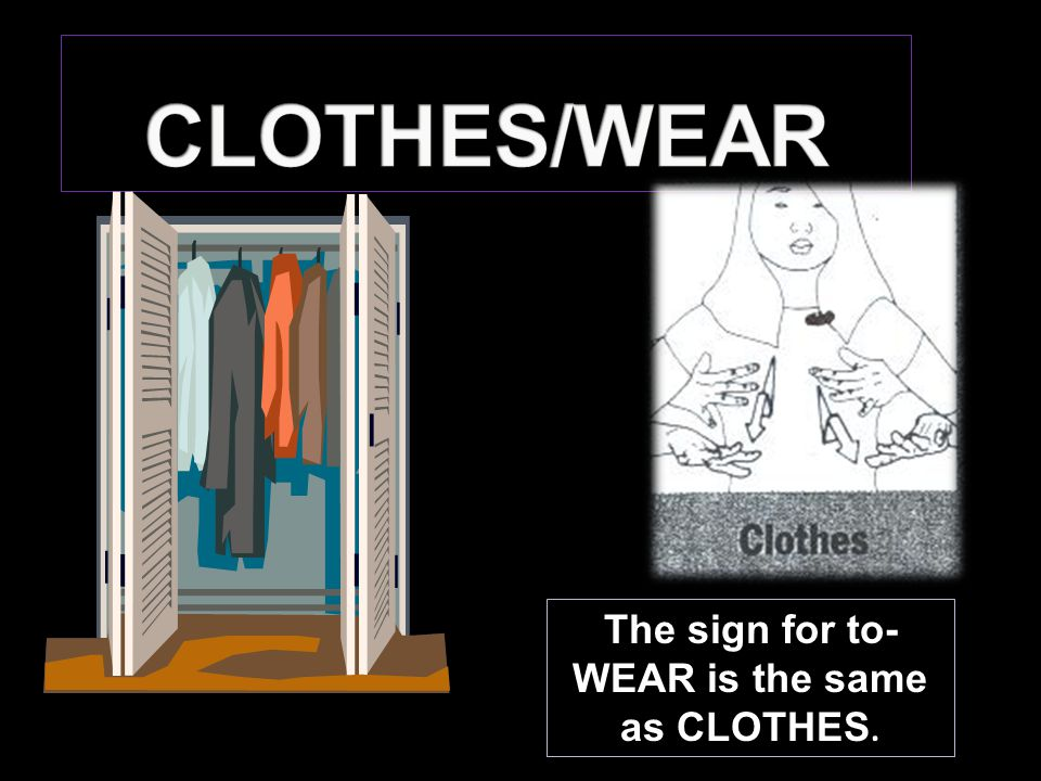 The sign for to- WEAR is the same as CLOTHES.