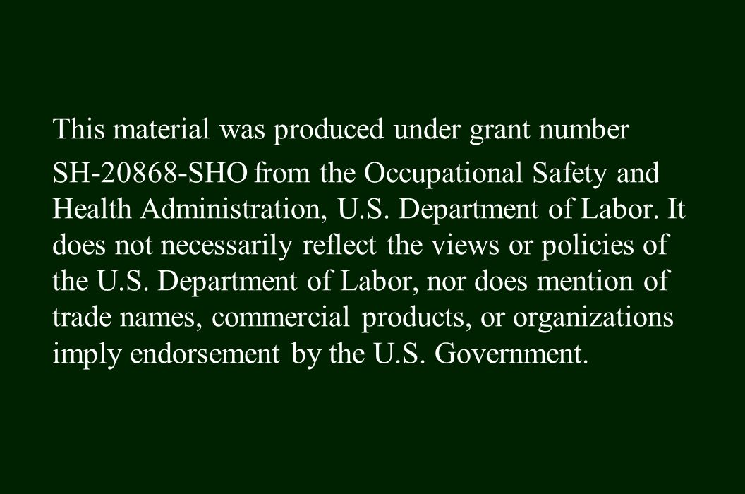 This material was produced under grant number SH-20868-SHO from the Occupational Safety and Health Administration, U.S.