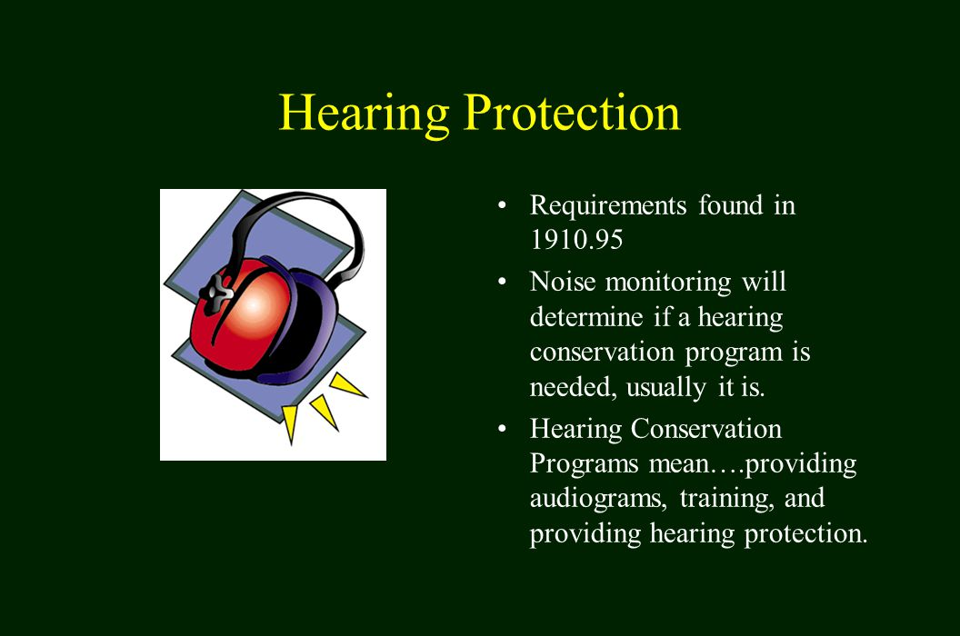 Hearing Protection Requirements found in 1910.95 Noise monitoring will determine if a hearing conservation program is needed, usually it is.