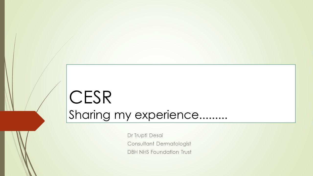 CESR Sharing my experience......... Dr Trupti Desai Consultant Dermatologist DBH NHS Foundation Trust