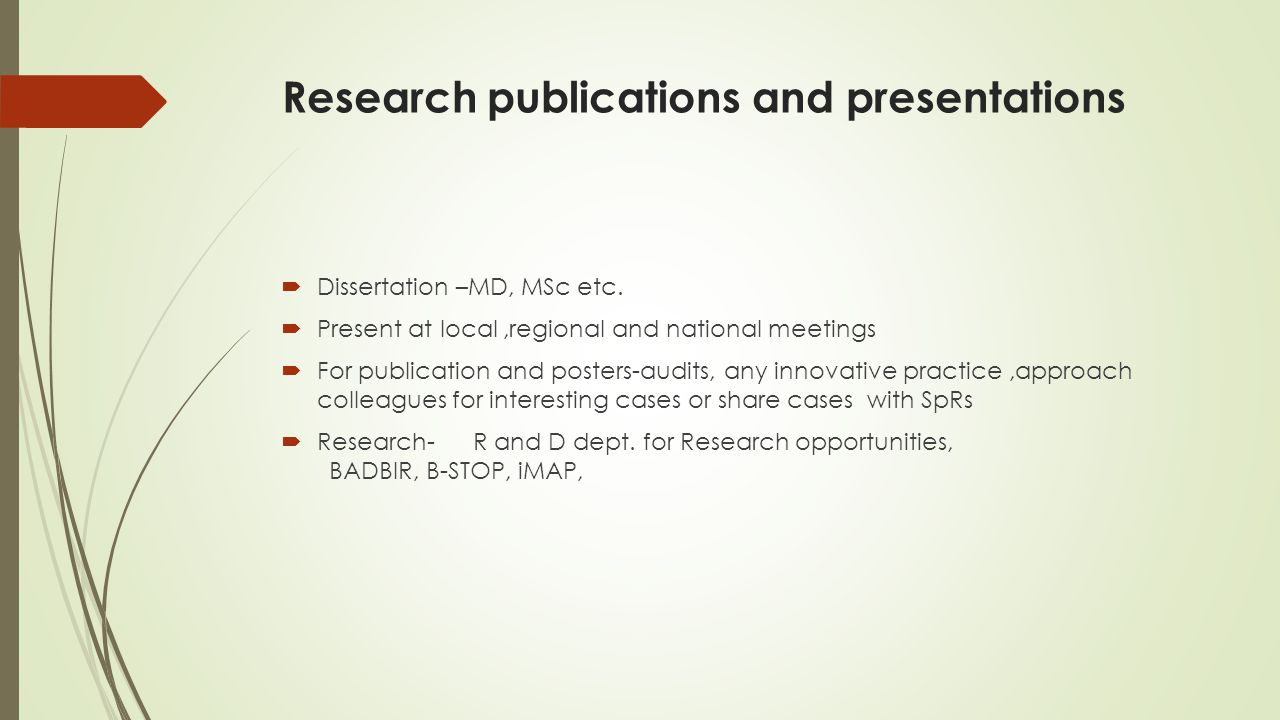 Research publications and presentations  Dissertation –MD, MSc etc.  Present at local,regional and national meetings  For publication and posters-a