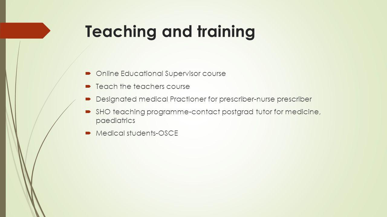 Teaching and training  Online Educational Supervisor course  Teach the teachers course  Designated medical Practioner for prescriber-nurse prescrib