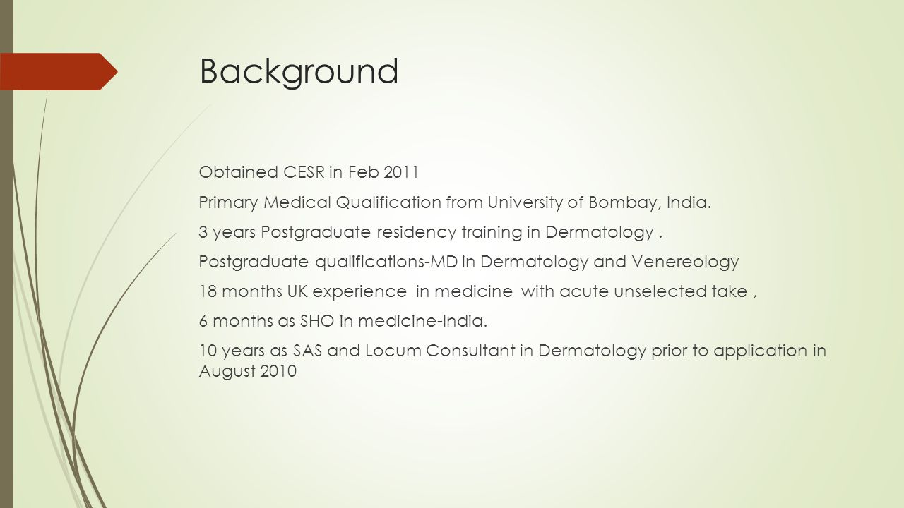 Background Obtained CESR in Feb 2011 Primary Medical Qualification from University of Bombay, India. 3 years Postgraduate residency training in Dermat