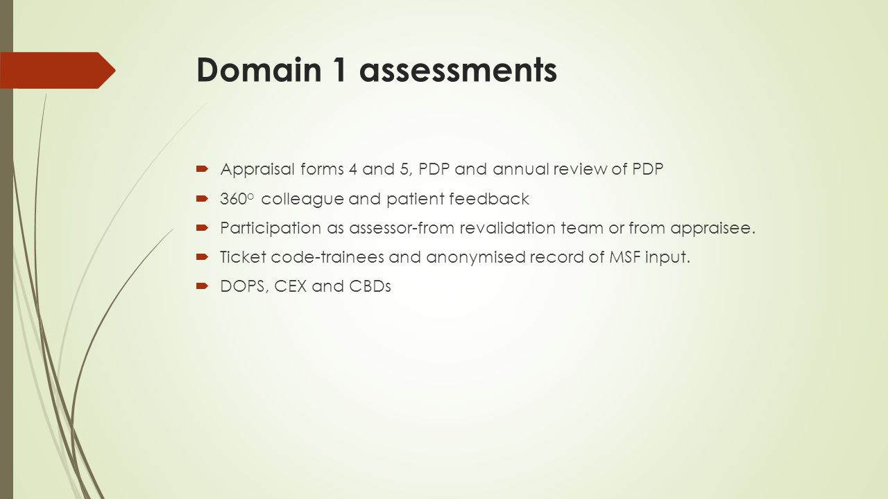 Domain 1 assessments  Appraisal forms 4 and 5, PDP and annual review of PDP  360 o colleague and patient feedback  Participation as assessor-from r