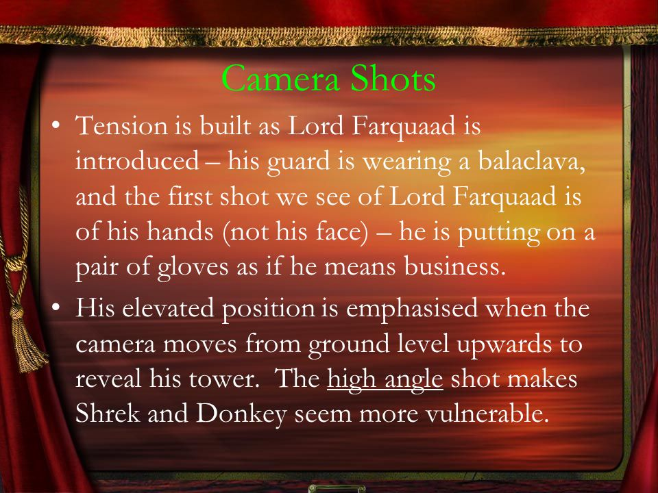 Camera Shots Tension is built as Lord Farquaad is introduced – his guard is wearing a balaclava, and the first shot we see of Lord Farquaad is of his hands (not his face) – he is putting on a pair of gloves as if he means business.