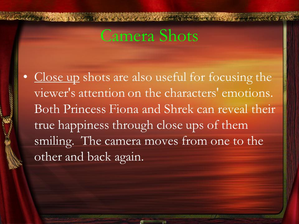 Camera Shots Close up shots are also useful for focusing the viewer s attention on the characters emotions.