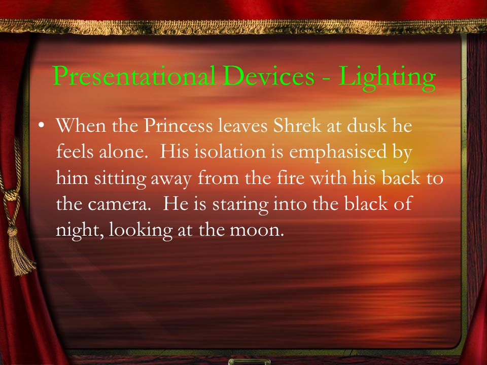 Presentational Devices - Lighting When the Princess leaves Shrek at dusk he feels alone. His isolation is emphasised by him sitting away from the fire