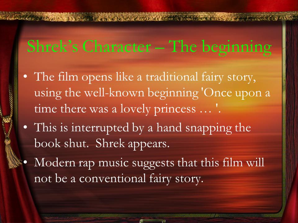 Shrek's Character – The beginning The film opens like a traditional fairy story, using the well-known beginning 'Once upon a time there was a lovely p