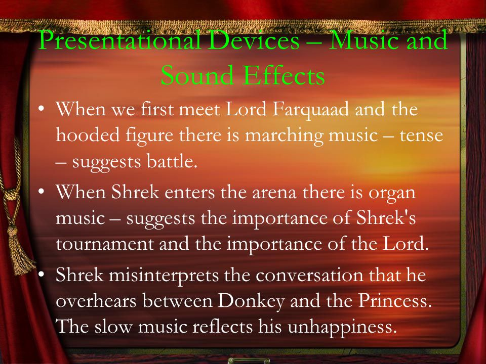 Presentational Devices – Music and Sound Effects When we first meet Lord Farquaad and the hooded figure there is marching music – tense – suggests bat
