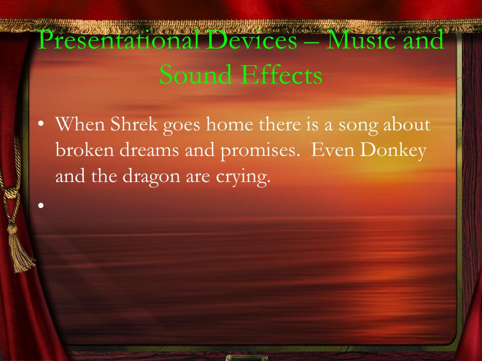 Presentational Devices – Music and Sound Effects When Shrek goes home there is a song about broken dreams and promises.