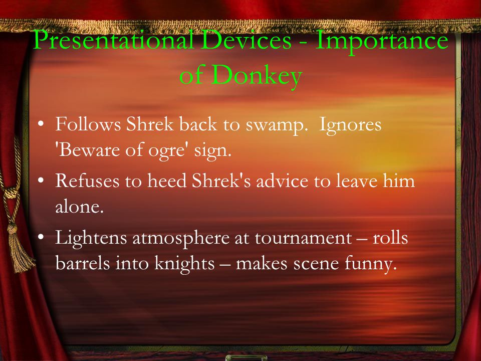 Presentational Devices - Importance of Donkey Follows Shrek back to swamp. Ignores 'Beware of ogre' sign. Refuses to heed Shrek's advice to leave him