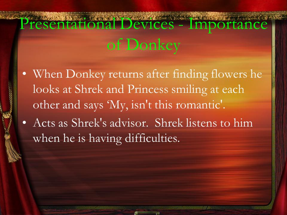 Presentational Devices - Importance of Donkey When Donkey returns after finding flowers he looks at Shrek and Princess smiling at each other and says