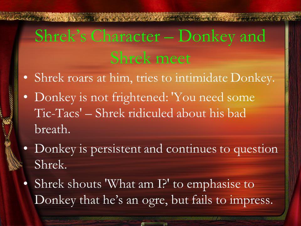 Shrek's Character – Donkey and Shrek meet Shrek roars at him, tries to intimidate Donkey. Donkey is not frightened: 'You need some Tic-Tacs' – Shrek r