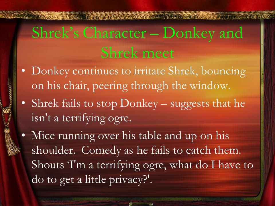 Shrek's Character – Donkey and Shrek meet Donkey continues to irritate Shrek, bouncing on his chair, peering through the window. Shrek fails to stop D