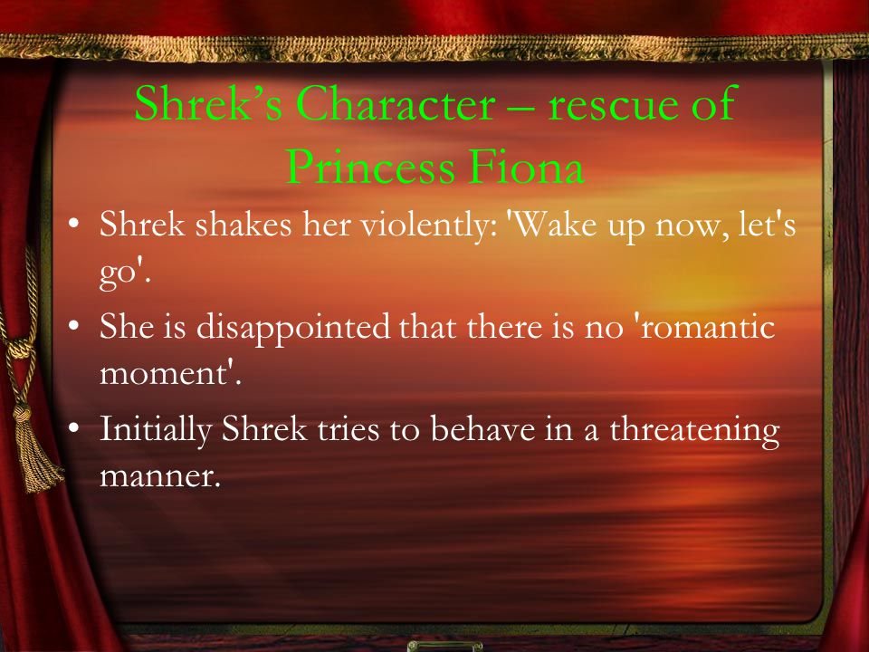 Shrek's Character – rescue of Princess Fiona Shrek shakes her violently: 'Wake up now, let's go'. She is disappointed that there is no 'romantic momen